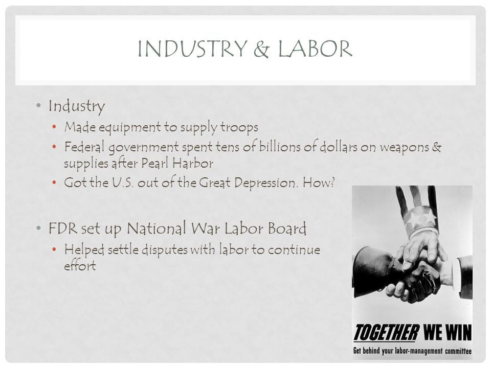 INDUSTRY & LABOR Industry Made equipment to supply troops Federal government spent tens of billions of dollars on weapons & supplies after Pearl Harbor Got the U.S.