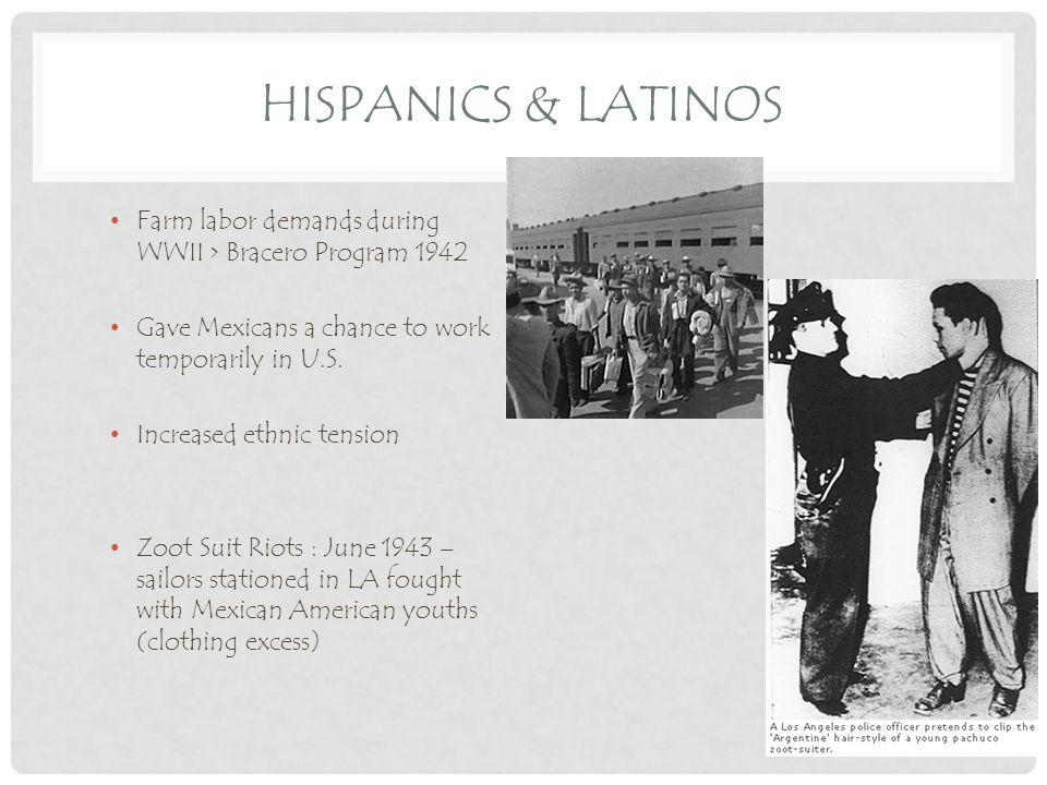 HISPANICS & LATINOS Farm labor demands during WWII > Bracero Program 1942 Gave Mexicans a chance to work temporarily in U.S.
