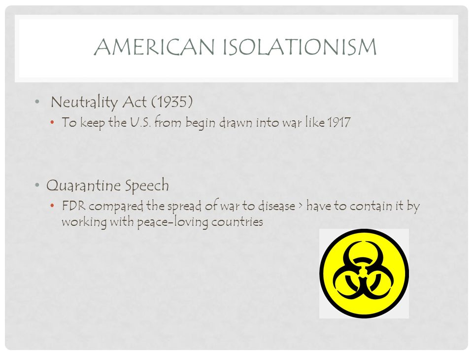 AMERICAN ISOLATIONISM Neutrality Act (1935) To keep the U.S.