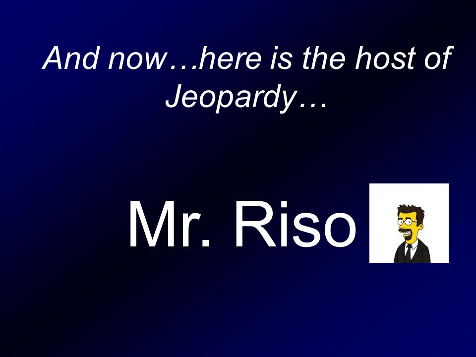 And now…here is the host of Jeopardy… Mr. Riso