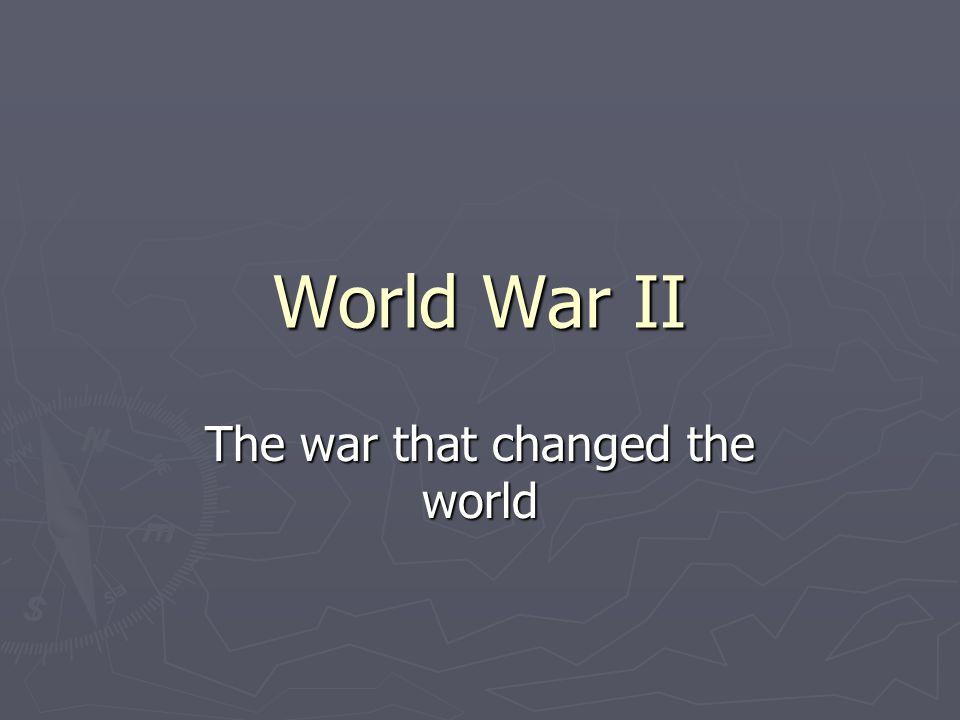 World War II The war that changed the world