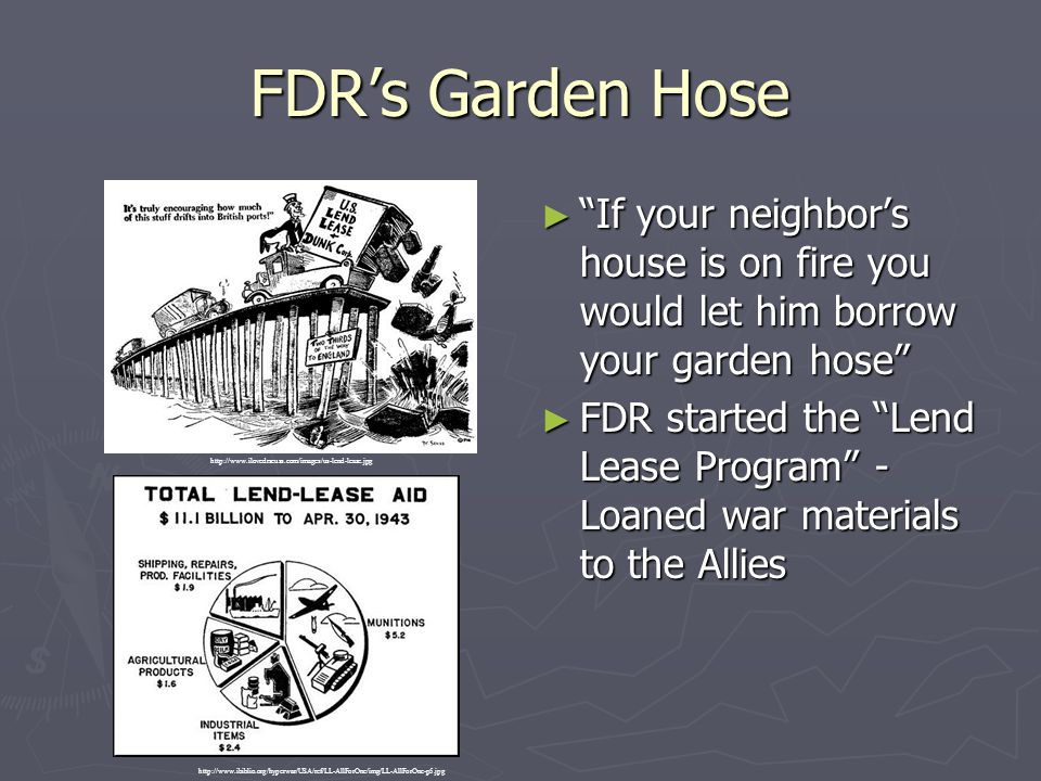 """FDR's Garden Hose ► """"If your neighbor's house is on fire you would let him borrow your garden hose"""" ► FDR started the """"Lend Lease Program"""" - Loaned wa"""