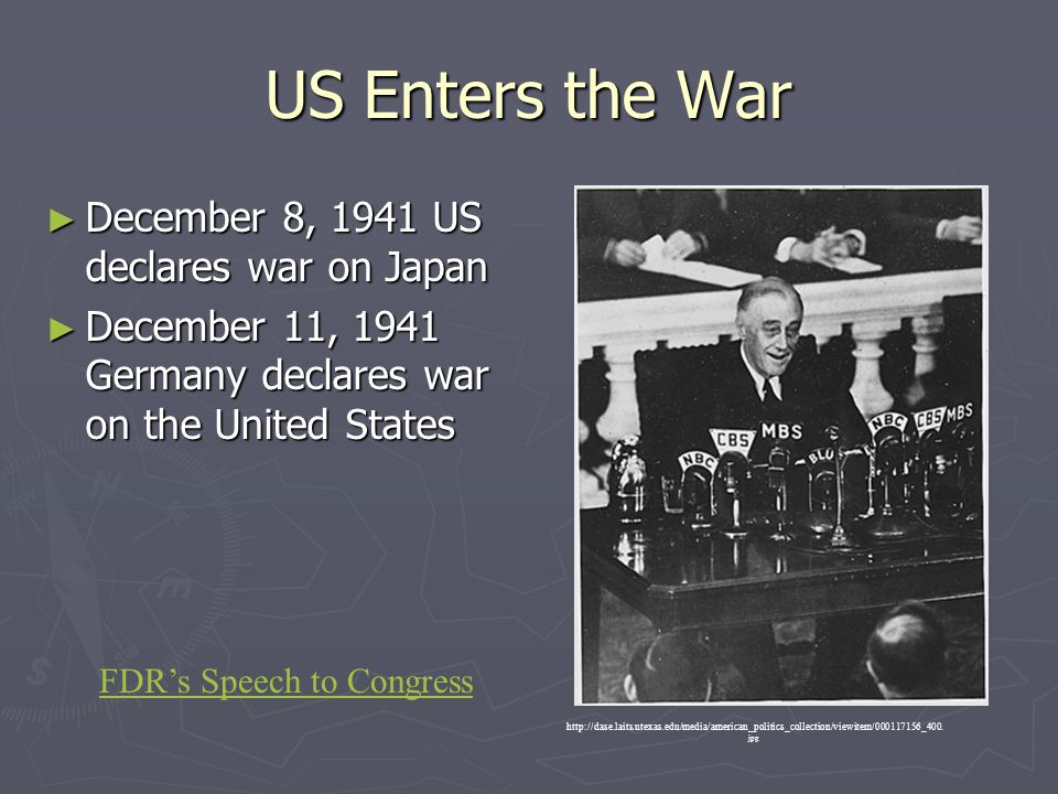 US Enters the War ► December 8, 1941 US declares war on Japan ► December 11, 1941 Germany declares war on the United States http://dase.laits.utexas.e