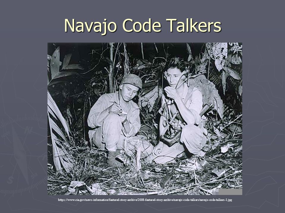 Navajo Code Talkers https://www.cia.gov/news-information/featured-story-archive/2008-featured-story-archive/navajo-code-talkers/navajo-code-talkers-1.