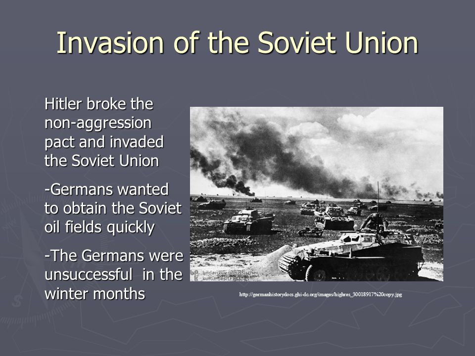 Invasion of the Soviet Union Hitler broke the non-aggression pact and invaded the Soviet Union -Germans wanted to obtain the Soviet oil fields quickly