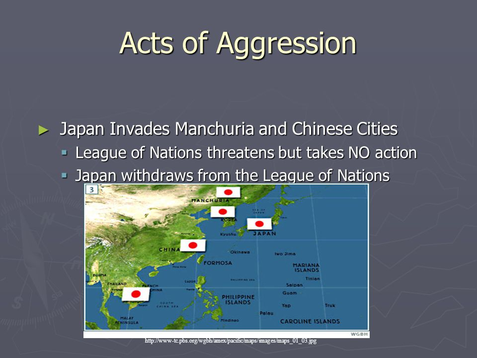 Acts of Aggression ► Japan Invades Manchuria and Chinese Cities  League of Nations threatens but takes NO action  Japan withdraws from the League of