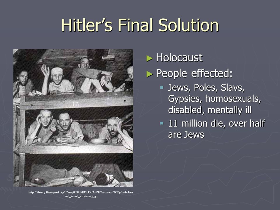 Hitler's Final Solution ► Holocaust ► People effected:  Jews, Poles, Slavs, Gypsies, homosexuals, disabled, mentally ill  11 million die, over half