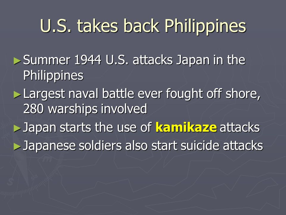 U.S. takes back Philippines ► Summer 1944 U.S. attacks Japan in the Philippines ► Largest naval battle ever fought off shore, 280 warships involved ►