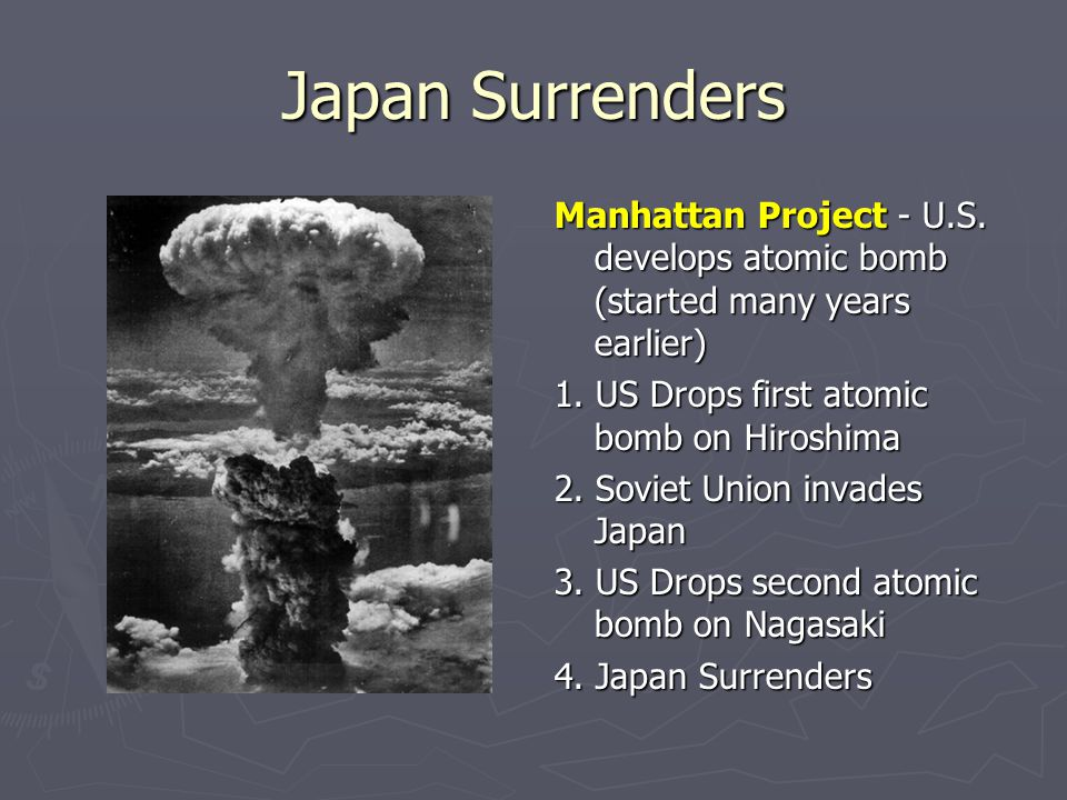 Japan Surrenders Manhattan Project - U.S. develops atomic bomb (started many years earlier) 1. US Drops first atomic bomb on Hiroshima 2. Soviet Union