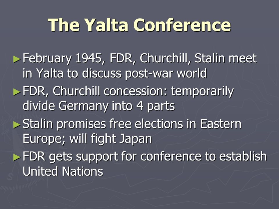 The Yalta Conference ► February 1945, FDR, Churchill, Stalin meet in Yalta to discuss post-war world ► FDR, Churchill concession: temporarily divide G