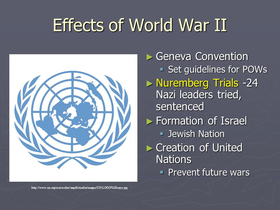 Effects of World War II ► Geneva Convention  Set guidelines for POWs ► Nuremberg Trials -24 Nazi leaders tried, sentenced ► Formation of Israel  Jew