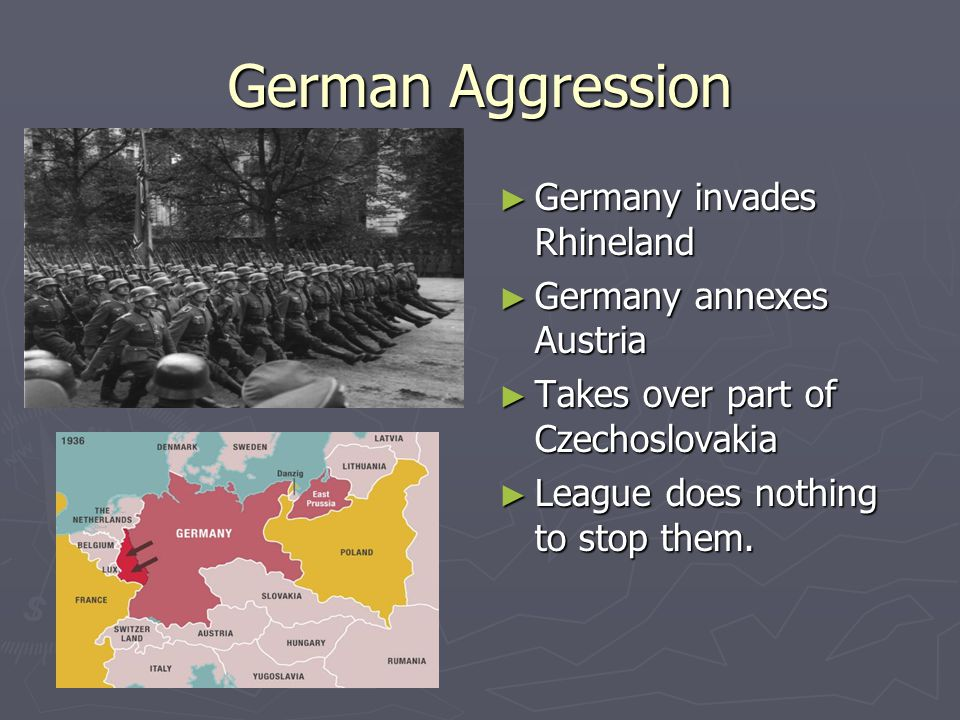 German Aggression ► Germany invades Rhineland ► Germany annexes Austria ► Takes over part of Czechoslovakia ► League does nothing to stop them. http:/