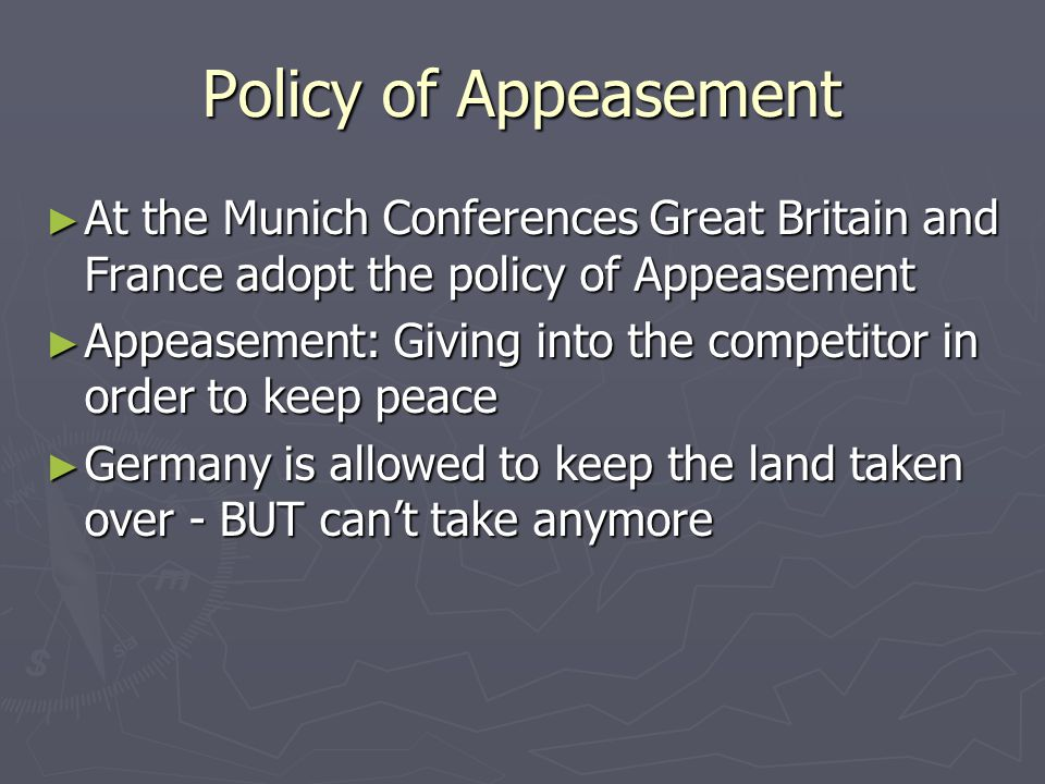 Policy of Appeasement ► At the Munich Conferences Great Britain and France adopt the policy of Appeasement ► Appeasement: Giving into the competitor i