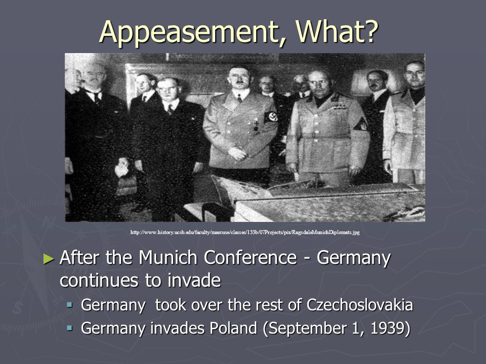 Appeasement, What? ► After the Munich Conference - Germany continues to invade  Germany took over the rest of Czechoslovakia  Germany invades Poland