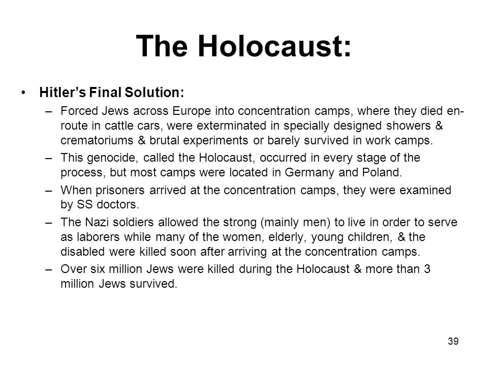 the mass murder of over 6 million Jews and other groups (Gypsies, mentally and physically handicapped, etc.) by German Nazis. The Holocaust: 38