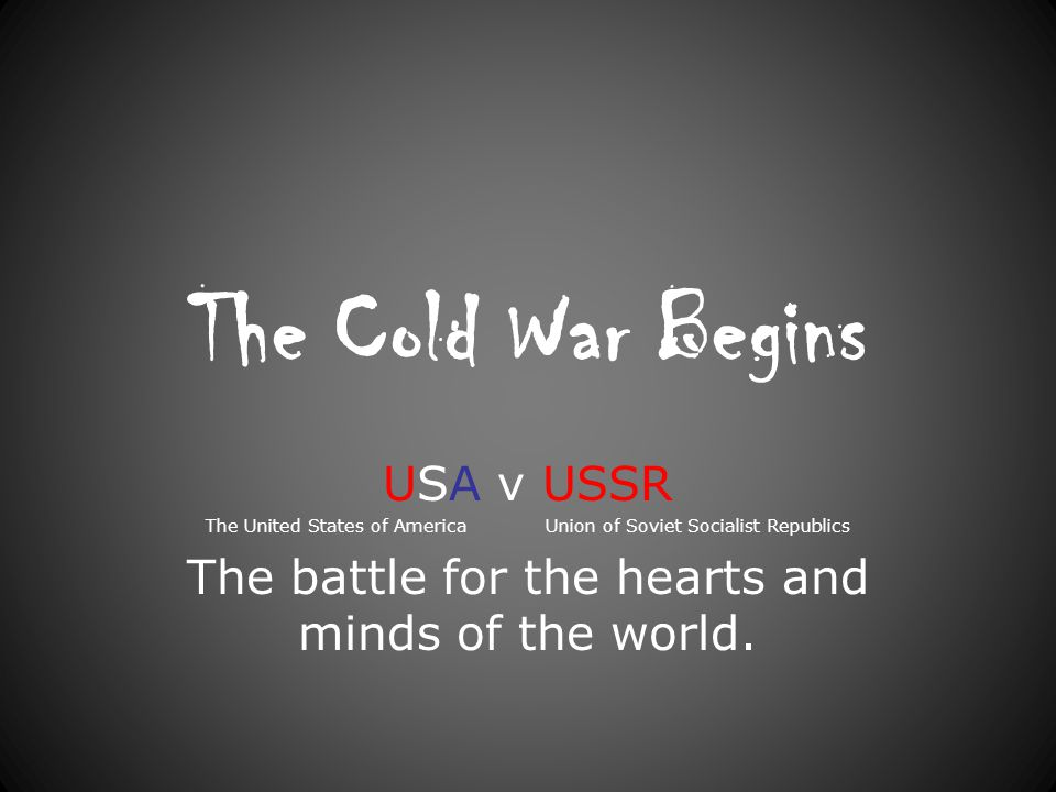 The Cold War Begins USA v USSR The United States of America Union of Soviet Socialist Republics The battle for the hearts and minds of the world.