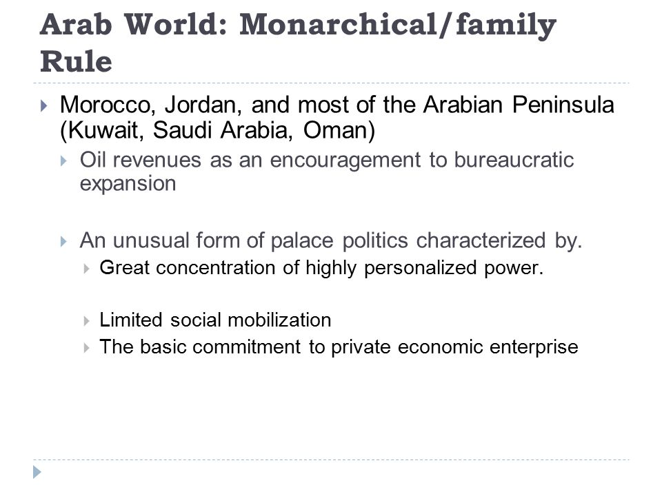 Arab World: Monarchical/family Rule  Morocco, Jordan, and most of the Arabian Peninsula (Kuwait, Saudi Arabia, Oman)  Oil revenues as an encouragement to bureaucratic expansion  An unusual form of palace politics characterized by.