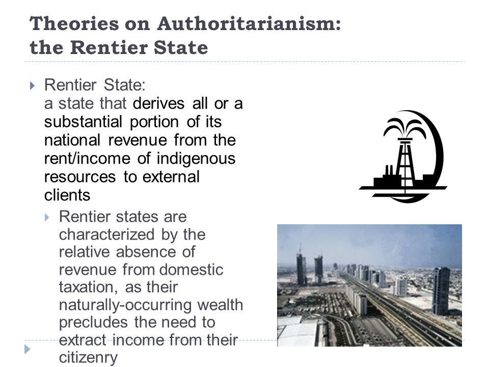 Theories on Authoritarianism: the Rentier State  Rentier State: a state that derives all or a substantial portion of its national revenue from the rent/income of indigenous resources to external clients  Rentier states are characterized by the relative absence of revenue from domestic taxation, as their naturally-occurring wealth precludes the need to extract income from their citizenry