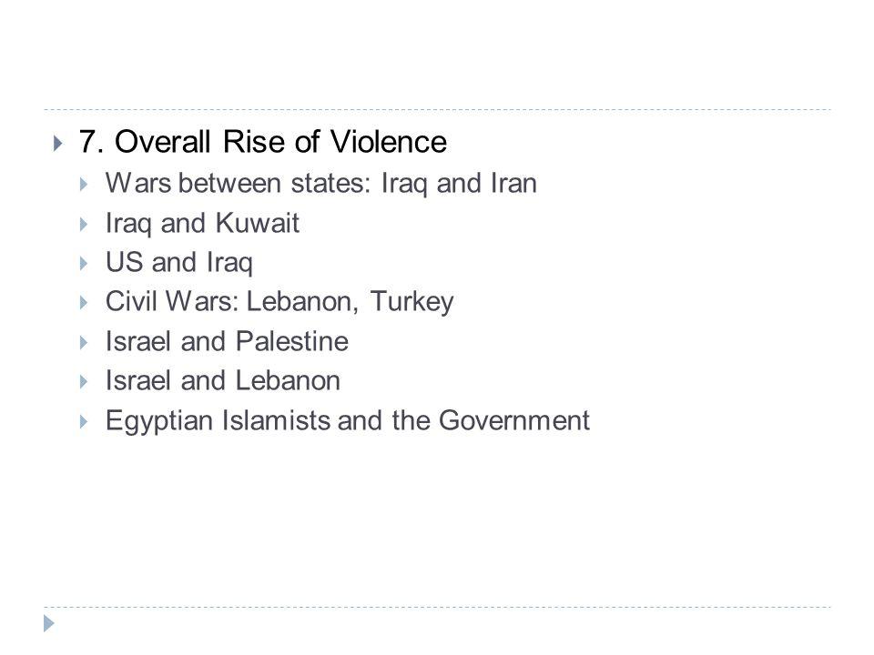  7. Overall Rise of Violence  Wars between states: Iraq and Iran  Iraq and Kuwait  US and Iraq  Civil Wars: Lebanon, Turkey  Israel and Palestin