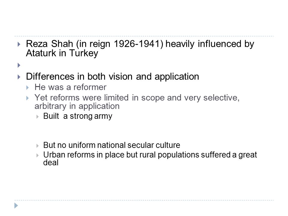  Reza Shah (in reign 1926-1941) heavily influenced by Ataturk in Turkey   Differences in both vision and application  He was a reformer  Yet reforms were limited in scope and very selective, arbitrary in application  Built a strong army  But no uniform national secular culture  Urban reforms in place but rural populations suffered a great deal