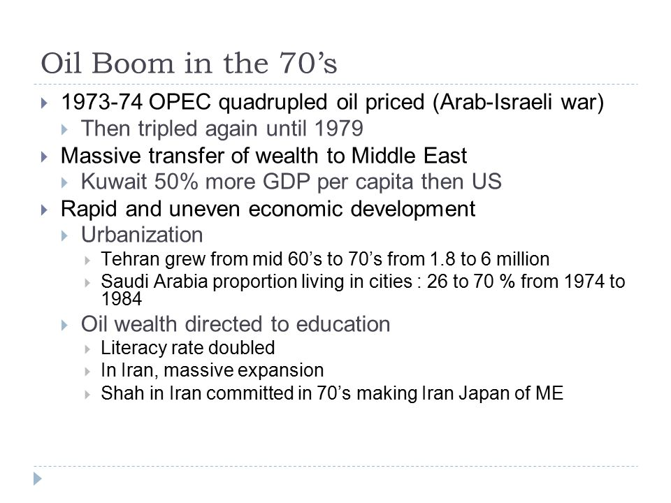 Oil Boom in the 70's  1973-74 OPEC quadrupled oil priced (Arab-Israeli war)  Then tripled again until 1979  Massive transfer of wealth to Middle East  Kuwait 50% more GDP per capita then US  Rapid and uneven economic development  Urbanization  Tehran grew from mid 60's to 70's from 1.8 to 6 million  Saudi Arabia proportion living in cities : 26 to 70 % from 1974 to 1984  Oil wealth directed to education  Literacy rate doubled  In Iran, massive expansion  Shah in Iran committed in 70's making Iran Japan of ME
