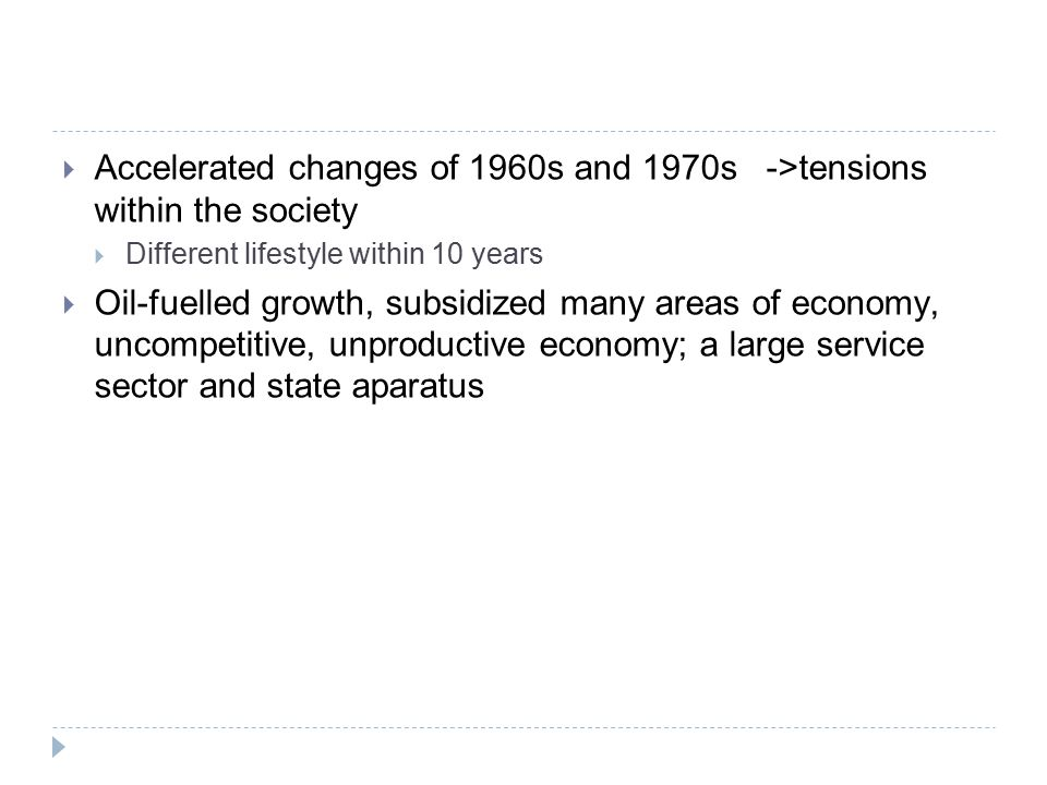  Accelerated changes of 1960s and 1970s ->tensions within the society  Different lifestyle within 10 years  Oil-fuelled growth, subsidized many areas of economy, uncompetitive, unproductive economy; a large service sector and state aparatus