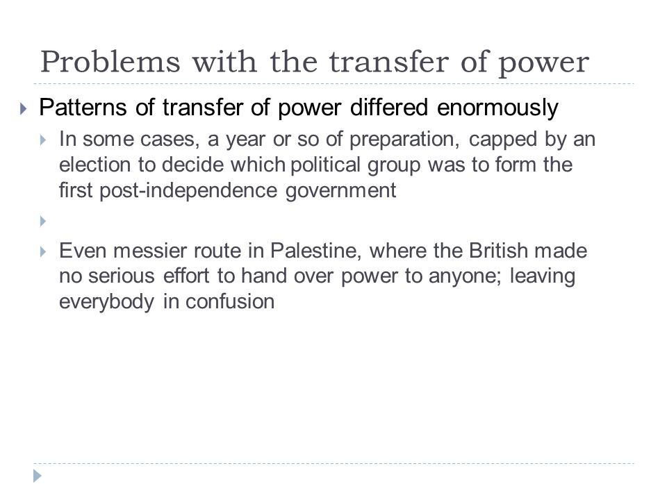 Problems with the transfer of power  Patterns of transfer of power differed enormously  In some cases, a year or so of preparation, capped by an election to decide which political group was to form the first post-independence government   Even messier route in Palestine, where the British made no serious effort to hand over power to anyone; leaving everybody in confusion