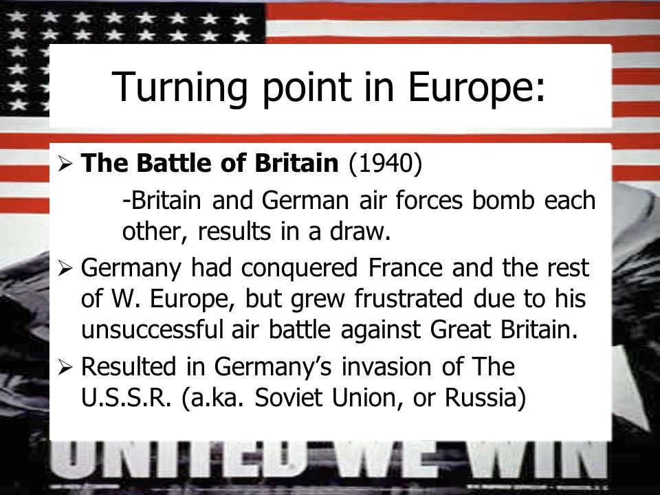 Turning point in Europe:  The Battle of Britain (1940) -Britain and German air forces bomb each other, results in a draw.