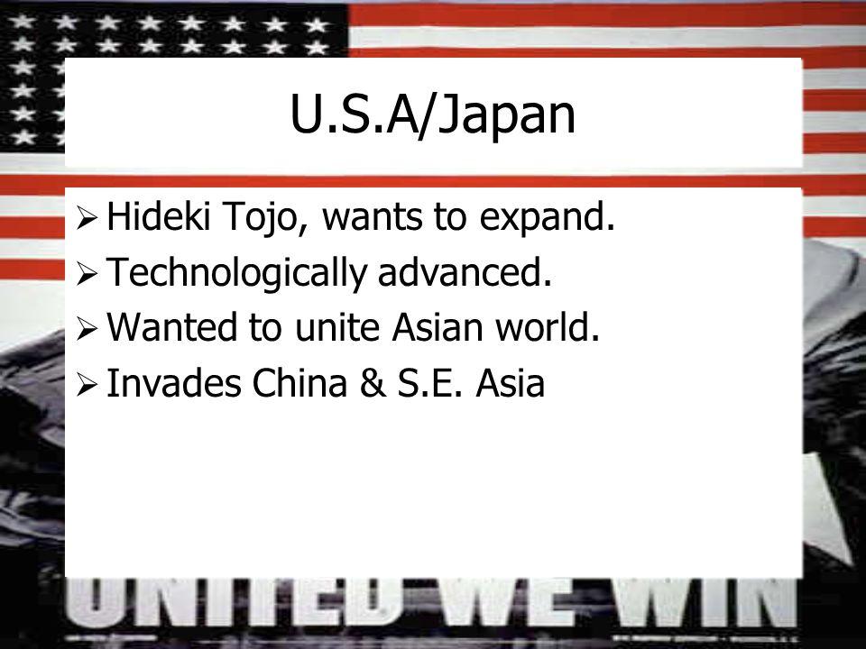 U.S.A/Japan  Hideki Tojo, wants to expand.  Technologically advanced.  Wanted to unite Asian world.  Invades China & S.E. Asia  Hideki Tojo, want