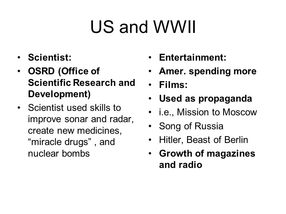 US and WWII Scientist: OSRD (Office of Scientific Research and Development) Scientist used skills to improve sonar and radar, create new medicines, miracle drugs , and nuclear bombs Entertainment: Amer.