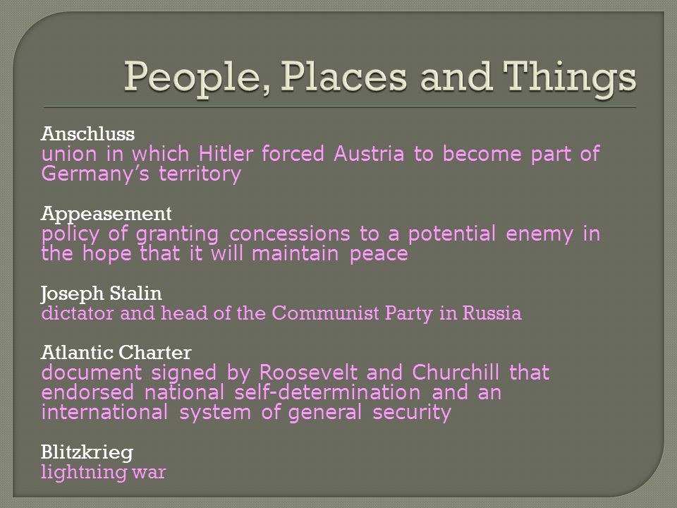 Anschluss union in which Hitler forced Austria to become part of Germany's territory Appeasement policy of granting concessions to a potential enemy in the hope that it will maintain peace Joseph Stalin dictator and head of the Communist Party in Russia Atlantic Charter document signed by Roosevelt and Churchill that endorsed national self-determination and an international system of general security Blitzkrieg lightning war