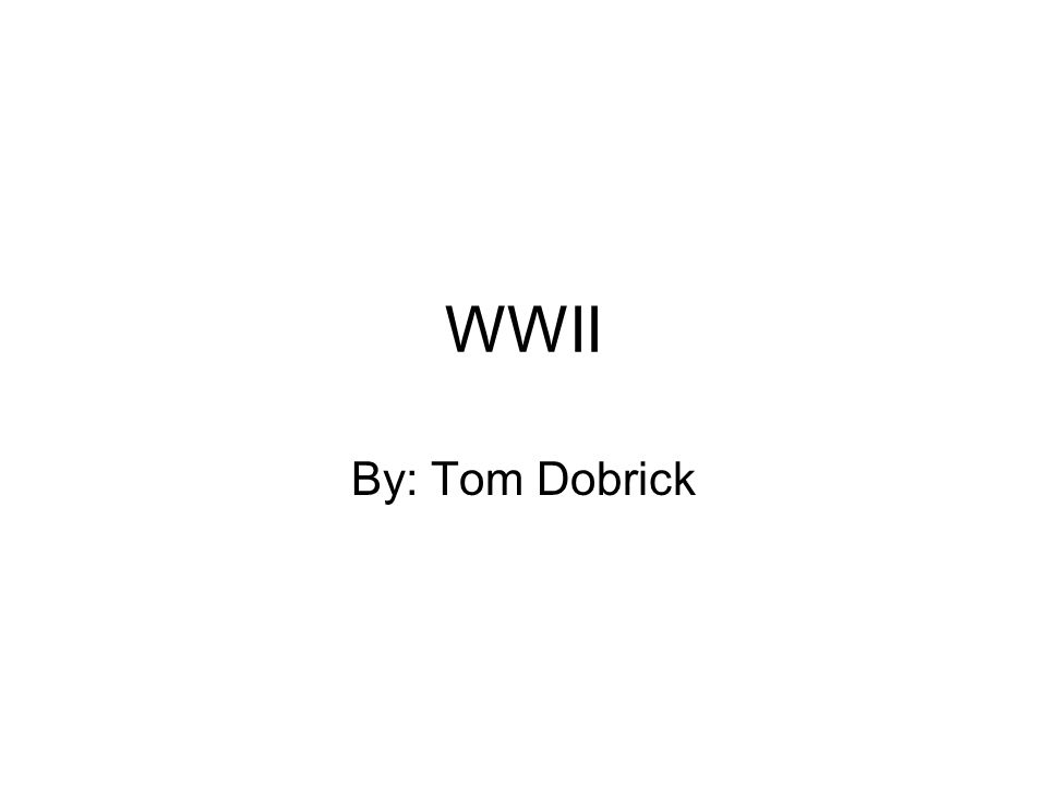WWII By: Tom Dobrick