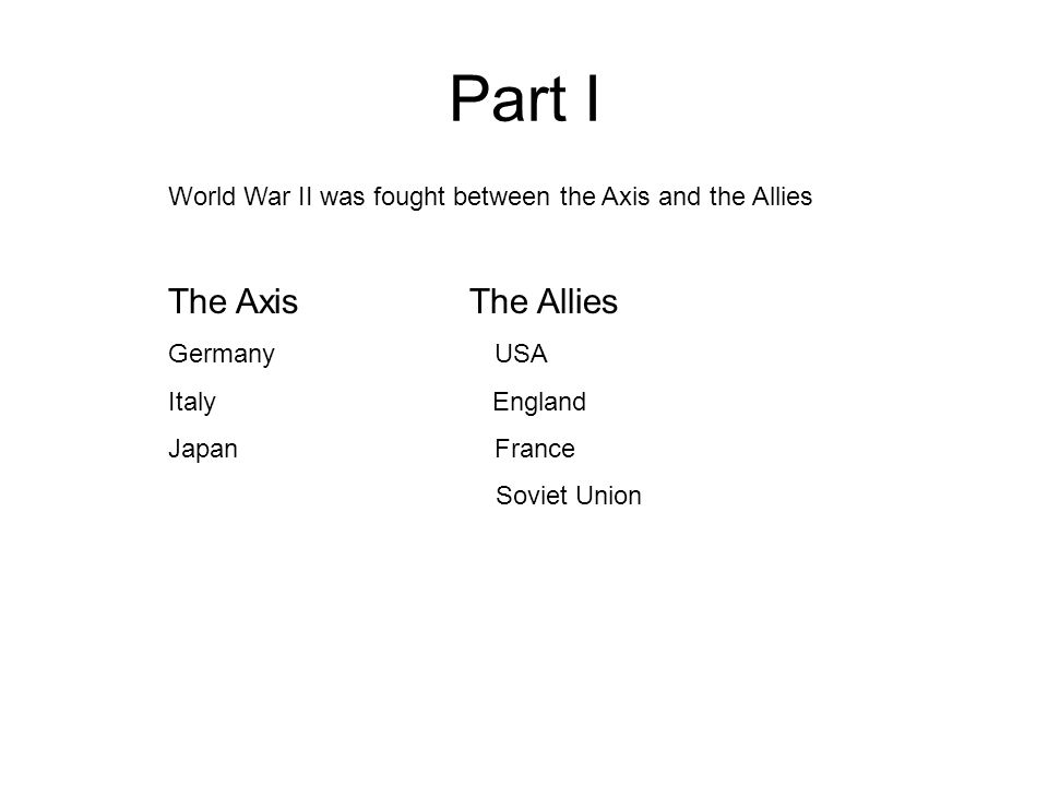 Part I World War II was fought between the Axis and the Allies The Axis The Allies Germany USA Italy England Japan France Soviet Union