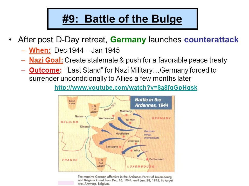 #9: Battle of the Bulge After post D-Day retreat, Germany launches counterattack –When: Dec 1944 – Jan 1945 –Nazi Goal: Create stalemate & push for a favorable peace treaty –Outcome: Last Stand for Nazi Military…Germany forced to surrender unconditionally to Allies a few months later http://www.youtube.com/watch?v=8a8fqGpHgsk