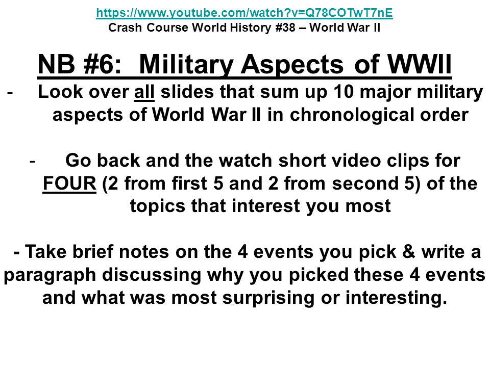 NB #6: Military Aspects of WWII -Look over all slides that sum up 10 major military aspects of World War II in chronological order - Go back and the watch short video clips for FOUR (2 from first 5 and 2 from second 5) of the topics that interest you most - Take brief notes on the 4 events you pick & write a paragraph discussing why you picked these 4 events and what was most surprising or interesting.