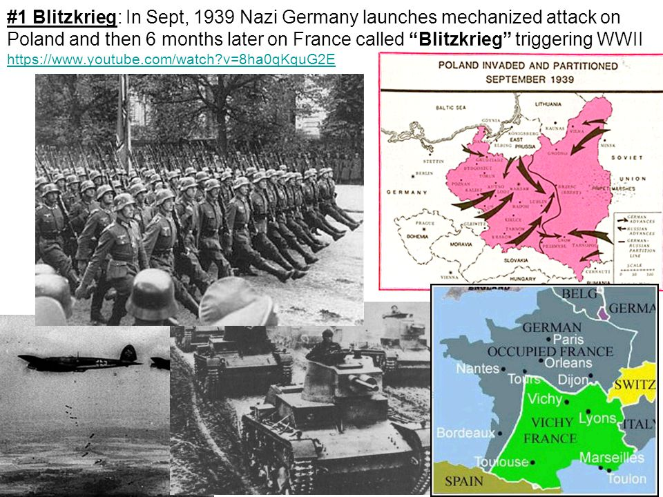 #1 Blitzkrieg: In Sept, 1939 Nazi Germany launches mechanized attack on Poland and then 6 months later on France called Blitzkrieg triggering WWII https://www.youtube.com/watch v=8ha0qKquG2E https://www.youtube.com/watch v=8ha0qKquG2E