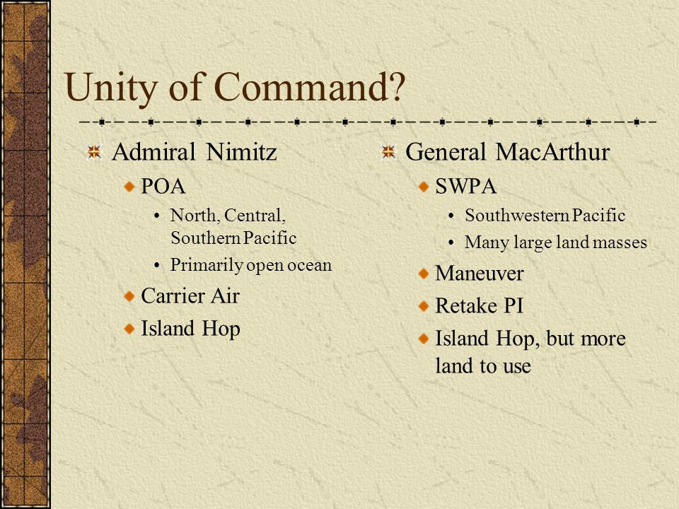 Unity of Command? Admiral Nimitz POA North, Central, Southern Pacific Primarily open ocean Carrier Air Island Hop General MacArthur SWPA Southwestern