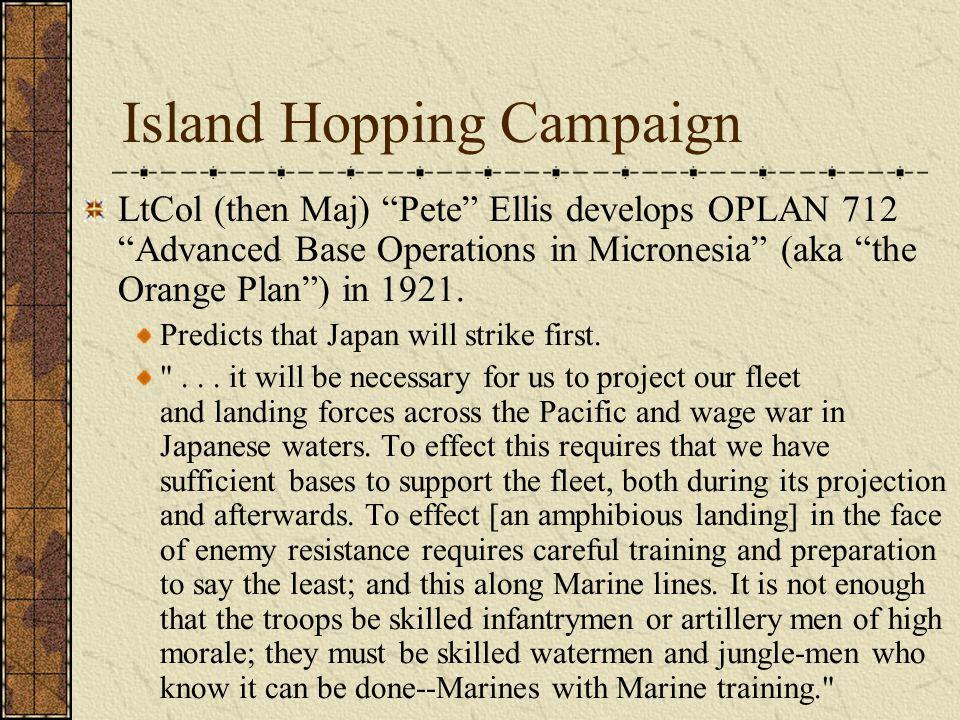 "Island Hopping Campaign LtCol (then Maj) ""Pete"" Ellis develops OPLAN 712 ""Advanced Base Operations in Micronesia"" (aka ""the Orange Plan"") in 1921. Pre"