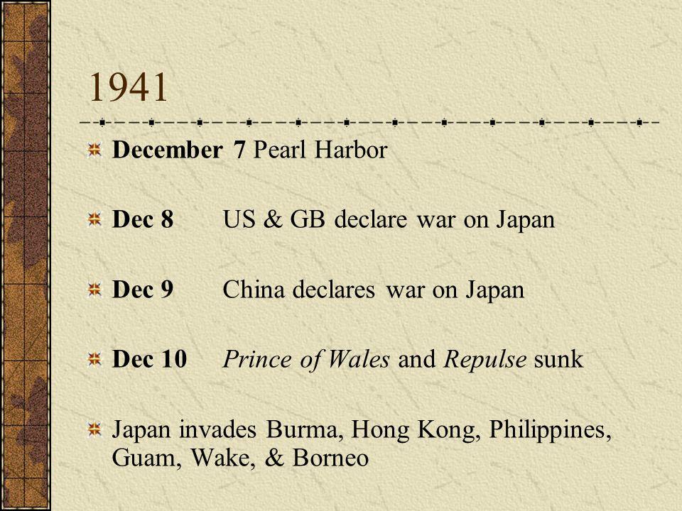 1941 December 7 Pearl Harbor Dec 8 US & GB declare war on Japan Dec 9 China declares war on Japan Dec 10 Prince of Wales and Repulse sunk Japan invade