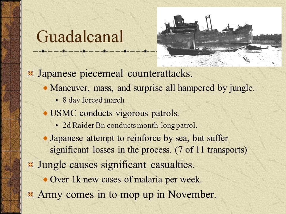 Guadalcanal Japanese piecemeal counterattacks. Maneuver, mass, and surprise all hampered by jungle. 8 day forced march USMC conducts vigorous patrols.