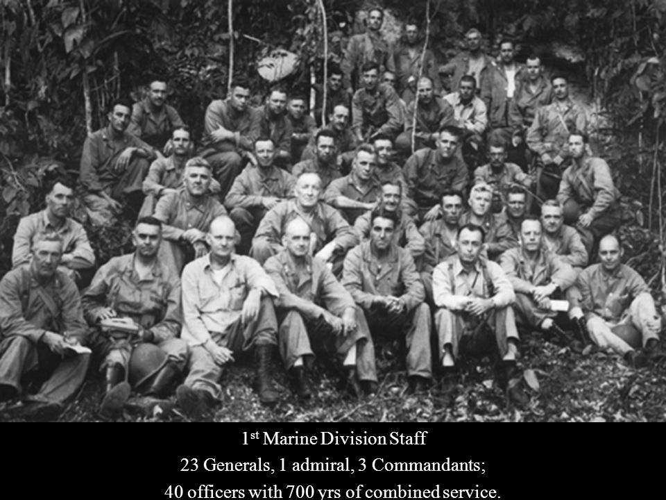 1 st Marine Division Staff 23 Generals, 1 admiral, 3 Commandants; 40 officers with 700 yrs of combined service.