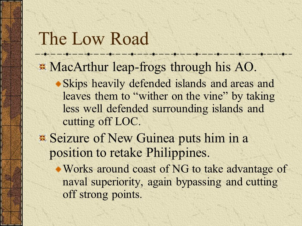 """The Low Road MacArthur leap-frogs through his AO. Skips heavily defended islands and areas and leaves them to """"wither on the vine"""" by taking less well"""