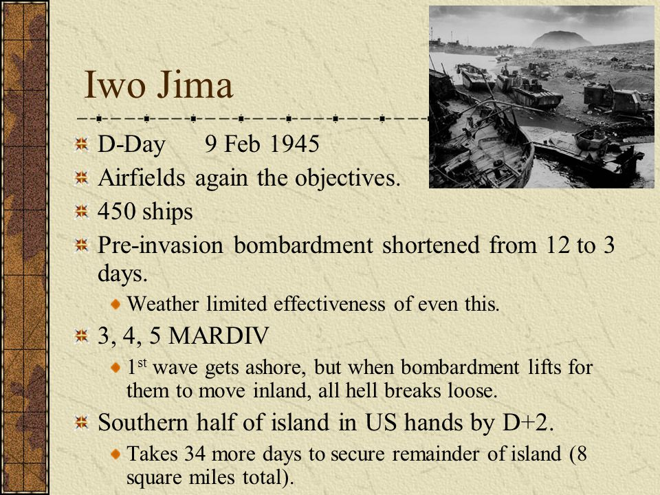 Iwo Jima D-Day 9 Feb 1945 Airfields again the objectives. 450 ships Pre-invasion bombardment shortened from 12 to 3 days. Weather limited effectivenes