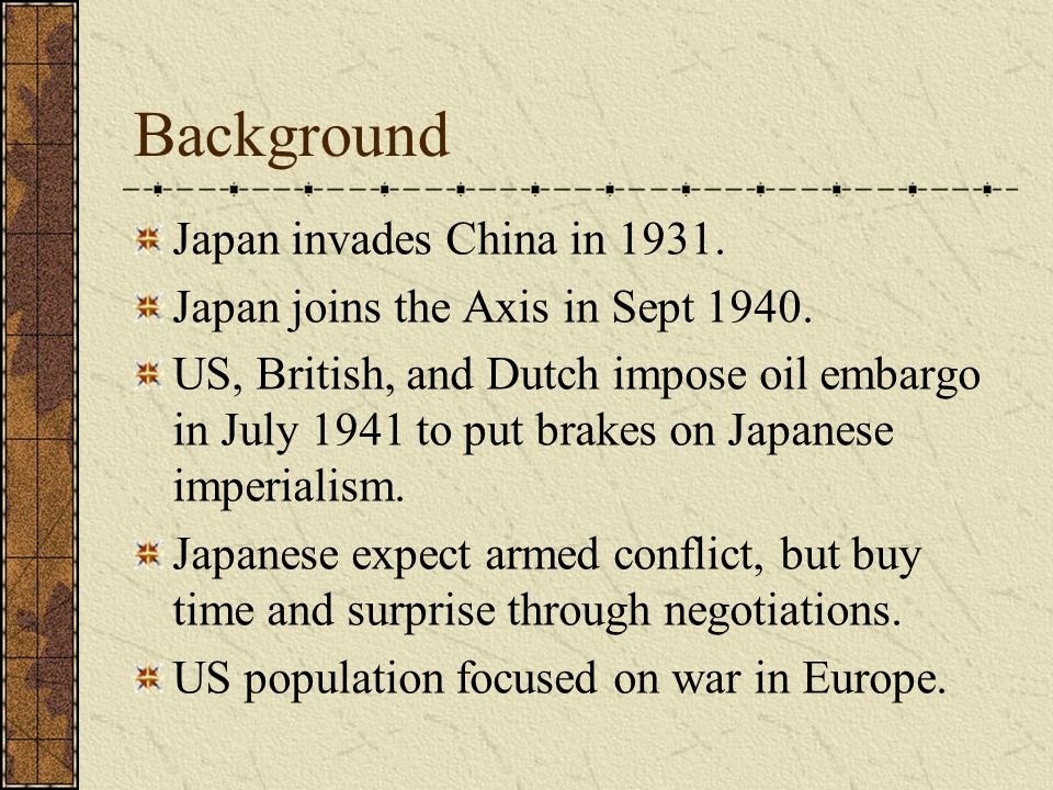 Background Japan invades China in 1931. Japan joins the Axis in Sept 1940. US, British, and Dutch impose oil embargo in July 1941 to put brakes on Jap