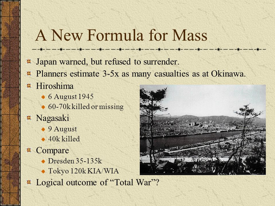 A New Formula for Mass Japan warned, but refused to surrender. Planners estimate 3-5x as many casualties as at Okinawa. Hiroshima 6 August 1945 60-70k