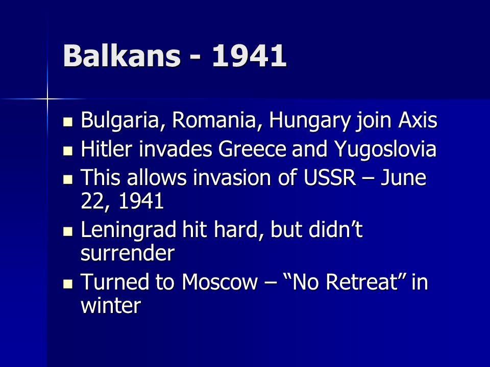 Balkans - 1941 Bulgaria, Romania, Hungary join Axis Bulgaria, Romania, Hungary join Axis Hitler invades Greece and Yugoslovia Hitler invades Greece an