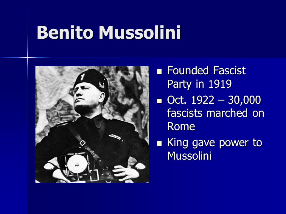 Benito Mussolini Founded Fascist Party in 1919 Founded Fascist Party in 1919 Oct. 1922 – 30,000 fascists marched on Rome Oct. 1922 – 30,000 fascists m