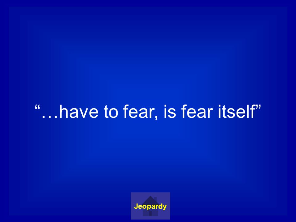 …have to fear, is fear itself Jeopardy
