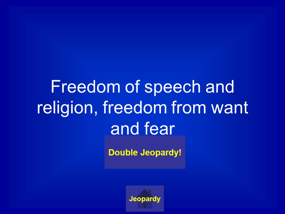 Freedom of speech and religion, freedom from want and fear Jeopardy Double Jeopardy!