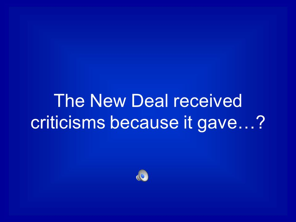 The New Deal received criticisms because it gave…?